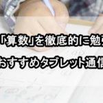 小学生が「算数」を徹底的に勉強できる3つのおすすめタブレット通信教育!